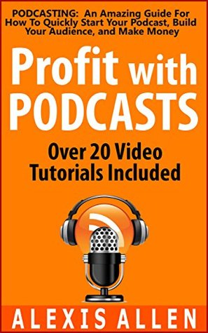 Podcasting: An Amazing Podcasting Guide for How To Quickly Start Your Podcast, Build Your Audience, and Make Money Easily: Includes Over 20 Free Podcasting Tutorial Videos