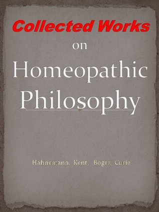 Collected Works on Homeopathic Philosophy: Hahnemann, Kent, Boger, Curie