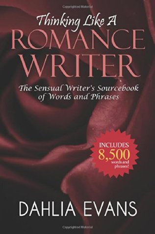 Thinking Like A Romance Writer: The Sensual Writers Sourcebook of Words and Phrases