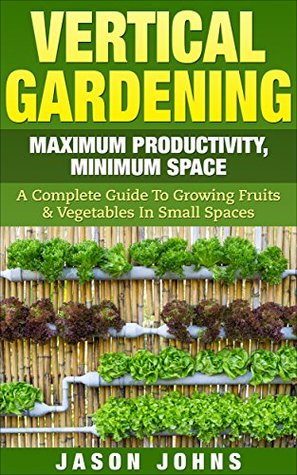 Vertical Gardening - Maximum Productivity, Minimum Space: A Complete Guide To Growing Fruits & Vegetables In Small Spaces (Inspiring Gardening Ideas Book 6)