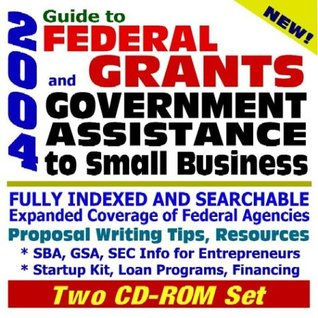 2004 Guide to Federal Grants and Government Assistance to Small Business: Catalog of Federal Domestic Assistance, Loans, Grants, Surplus Equipment, ... for Federal Assistance