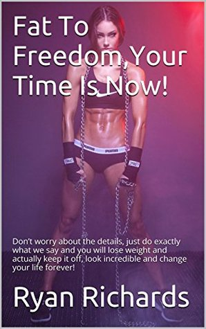 Fat To Freedom,Your Time Is Now!: Don't worry about the details, just do exactly what we say and you will lose weight and actually keep it off, look incredible and change your life forever!