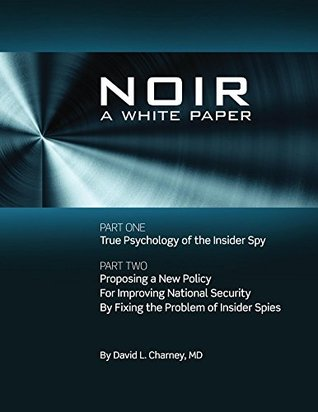 noir-a-white-paper-proposing-a-new-policy-for-improving-national-security-by-fixing-the-problem-of-insider-spies