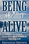 BEING (Really) ALIVE: A Delightfully Enlightening Spiritual Journey on BEING, BECOMING, and BEING (Really) ALIVE!