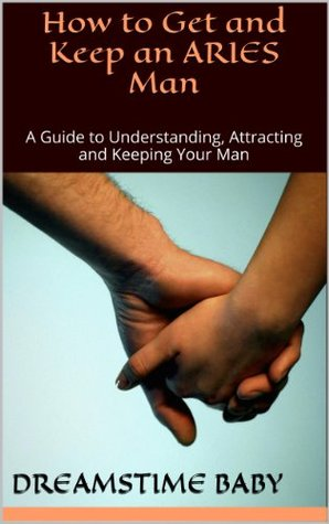 How to Get and Keep an Aries Man: A Guide to Understanding, Attracting and Keeping Your Man (OWN 'EM AND KEEP 'EM Book 1)