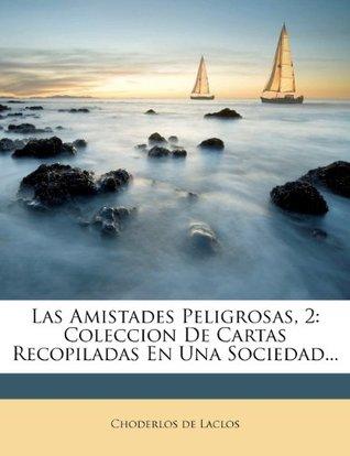 Las Amistades Peligrosas, 2: Coleccion De Cartas Recopiladas En Una Sociedad...