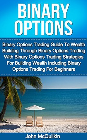 Binary Options: Binary Options Trading Guide To Wealth Building Through Binary Options Trading With Binary Options Trading Strategies For Building Wealth ... Binary Options Trading For Beginners