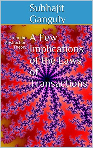 A Few Implications of the Laws of Transactions: From the Abstraction Theory