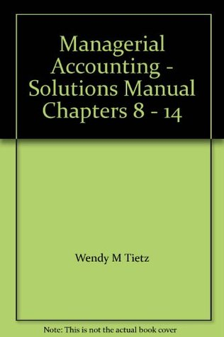 Managerial Accounting - Solutions Manual Chapters 8 - 14