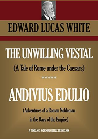 The Unwilling Vestal (A Tale of Rome under the Caesars) ***** Andivius Edulio (Adventures of a Roman Nobleman in the Days of the Empire) (Timeless Wisdom Collection Book 3925)