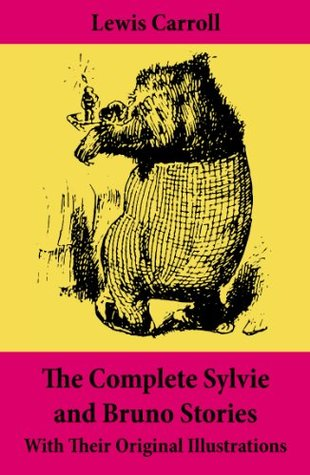 The Complete Sylvie and Bruno Stories With Their Original Illustrations: Sylvie and Bruno + Sylvie and Bruno Concluded + Bruno's Revenge and Other Stories
