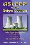 Asleep at the Geiger Counter: Nuclear Destruction of the Planet and How to Stop It: Still Asleep After All This Time