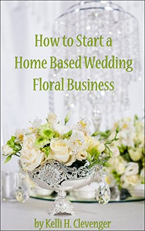How To Start A Home Based Wedding Floral Business By Kelli H Clevenger