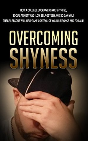 overcoming-shyness-how-a-college-jock-overcame-shyness-social-anxiety-and-low-self-esteem-and-so-can-you-these-lessons-will-help-take-control-of-your-introvert-reserved-shy-shyness