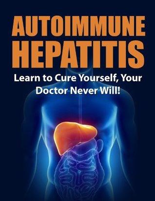 Autoimmune Hepatitis: Learn to Cure Yourself, Your Doctor Never Will! (Autoimmune Disease, Autoimmune Paleo Cookbook, Autoimmune Paleo, Autoimmune, autoimmune diet)