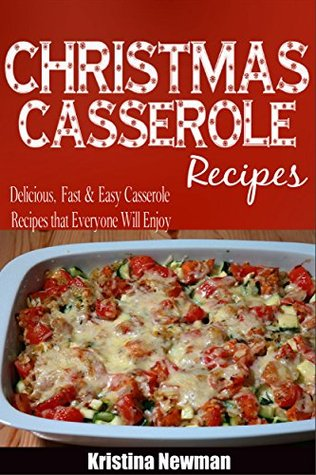 Christmas Casseroles: Delicious, Fast & Easy Casseroles Recipes that Everyone Will Enjoy