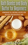 Bath Bombs and Body Butter for Beginners: Homemade All Natural Recipes for Healthy and Beautiful Skin