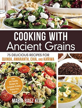 Cooking with Ancient Grains: 75 Delicious Recipes Quinoa, Amaranth, Chia, and Kaniwa
