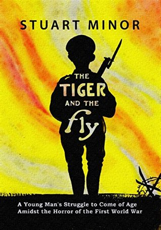 The Tiger and the Fly: A Young Man's Struggle to Come of Age Amidst the Horror of the First World War