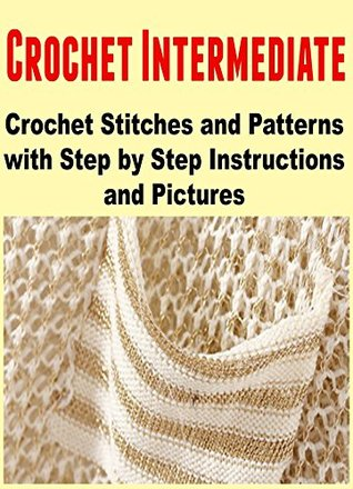 Crochet Intermediate: Crochet Stitches and Patterns with Step by ...