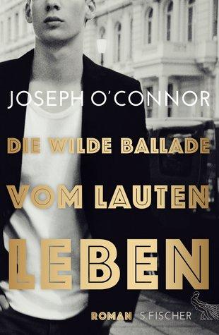 Die wilde Ballade vom lauten Leben by Joseph O'Connor