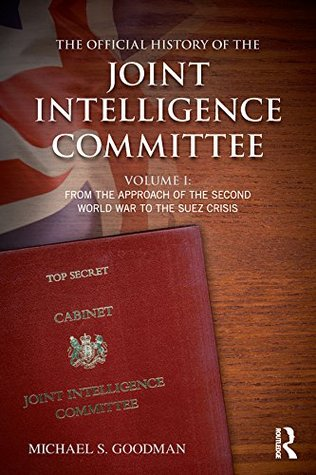The Official History of the Joint Intelligence Committee: Volume I: From the Approach of the Second World War to the Suez Crisis: 1 (Government Official History Series)