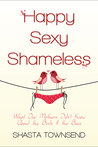 Happy, Sexy, Shameless: What Our Mother's Didn't Know About the Birds and the Bees