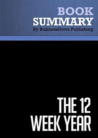 Summary : The 12 Week Year - Brian P. Moran and Michael Lennington: Get More Done in 12 Weeks Than Others Do in 12 Months