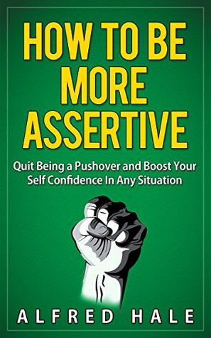 How to Be More Assertive: Quit Being a Pushover and Boost Your Self Confidence in Any Situation (Self-Help Top Rated Series)