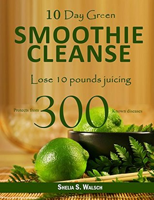 10 Day Green Smoothie Cleanse: Lose 10 Pounds Juicing, Protects From 300 known Diseases