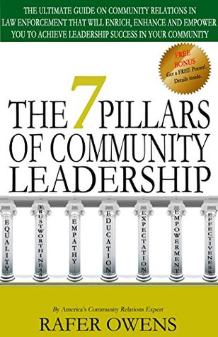 The 7 Pillars of Community Leadership: The Ultimate Guide on Community Relations in Law Enforcement that will Enrich, Enhance and Empower You to Achieve Leadership Success in Your Community