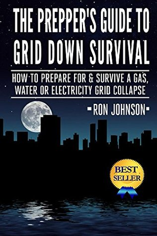 The Prepper's Guide To Grid Down Survival: How To Prepare, Survive And Become Self Reliant If The Lights Go Out & The Water, Gas Or Energy Grid Collapses