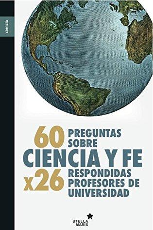 60 preguntas sobre ciencia y fe: Respondidas por 26 profesores de Universidad