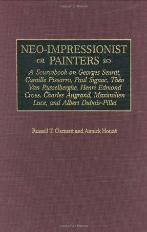 Neo-Impressionist Painters: A Sourcebook on Georges Seurat, Camille Pissarro, Paul Signac, Theo Van Rysselberghe, Henri Edmond Cross, Charles Angrand, ... Dubois-Pillet