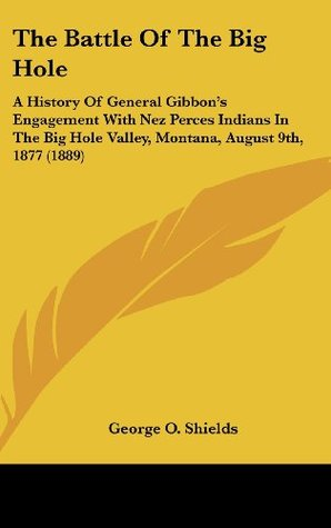 The Battle Of The Big Hole: A History Of General Gibbon's Engagement With Nez Perces Indians In The Big Hole Valley, Montana, August 9th, 1877 (1889)