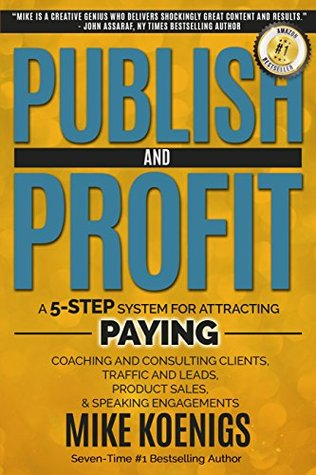 Publish And Profit: A 5-Step System For Attracting Paying Coaching And Consulting Clients, Traffic And Leads, Product Sales and Speaking Engagements