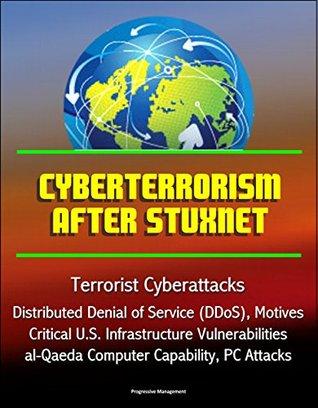 Cyberterrorism After Stuxnet - Terrorist Cyberattacks, Distributed Denial of Service (DDoS), Motives, Critical U.S. Infrastructure Vulnerabilities, al-Qaeda Computer Capability, PC Attacks