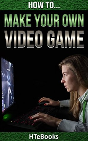 How To Make Your Own Video Game: Discover How You Can Make Cool Video Games From Your Home (How To eBooks Book 41)