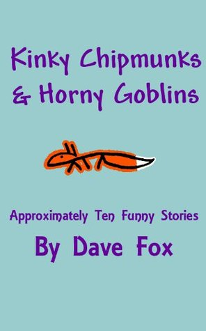 Kinky Chipmunks & Horny Goblins: Approximately Ten Funny Stories