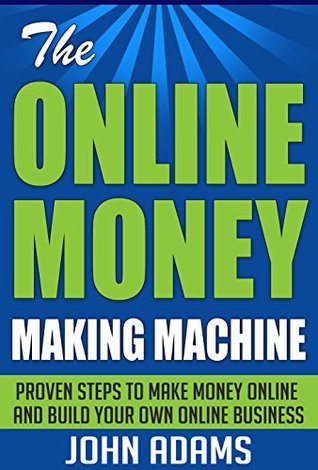 The Online Money Making Machine:Proven Steps To Make Money Online And Build Your Own Online Business