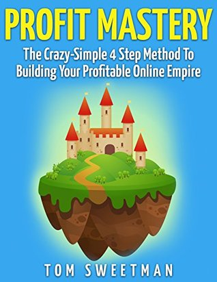 Profit Mastery: The Crazy-Simple 4 Step Method To Building Your Profitable Online Empire
