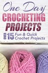 One Day Crocheting Projects: Over 15 Fun & Quick Crochet Projects (crochet patterns, crochet beginners, crocheting, knitting, cross-stitching, one day crochet, one day afghan, afghan patterns)