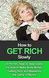 Get Rich Slowly: A Proven, Step By Step Guide for How to Make More Money, Get Rich and Master the Game of Money (How to Get Rich Book 1)