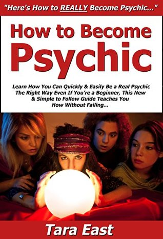How to Become Psychic: Learn How You Can Quickly & Easily Be a Real Psychic The Right Way Even If You're a Beginner, This New & Simple to Follow Guide Teaches You How Without Failing