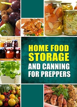 Home Food Storage and Canning for Preppers: A Comprehensive Guide and Recipe Book for Home Food Storage and Canning for Preppers