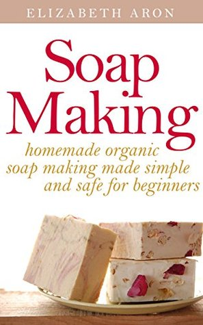 Soap Making: Homemade Organic Soap Making Made Simple and Safe for Beginners