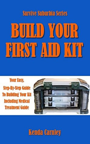 Build Your First Aid Kit: Your Easy, Step-By-Step Guide to Building Your Kit Including Medical Treatment Guide (Survive Suburbia Book 3)