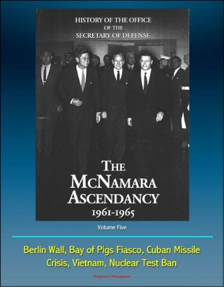 History of the Office of the Secretary of Defense, Volume Five: The McNamara Ascendancy 1961-1965 - Berlin Wall, Bay of Pigs Fiasco, Cuban Missile Crisis, Vietnam, Nuclear Test Ban