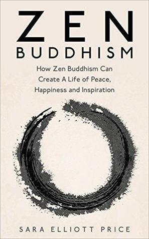 Zen Buddhism: How Zen Buddhism Can Create A Life of Peace, Happiness and Inspiration (Zen Buddhism for Beginners, Zen, Zen Books)
