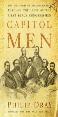 Capitol Men: The Epic Story of Reconstruction Through the Lives of the First Black Congressmen